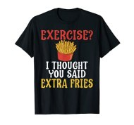 Exercise I Thought You Said Extra Fries Gym T-Shirt