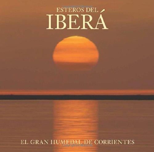 Esteros del Ibera: The Great Wetlands of Argentina: El Gran Humedal de Corrientes