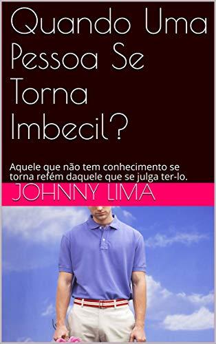 Quando Uma Pessoa Se Torna Imbecil?: Aquele que no tem conhecimento se torna refm daquele que se julga ter-lo. (Portuguese Edition)