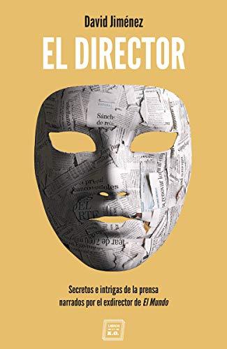 El director: Secretos e intrigas de la prensa narrados por el exdirector (NARRATIVA)