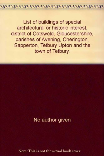 List of buildings of special architectural or historic interest, district of Cotswold, Gloucestershire, parishes of Avening, Cherington, Sapperton, Tetbury Upton and the town of Tetbury.
