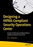 Designing a HIPAA-Compliant Security Operations Center: A Guide to Detecting and Responding to Healthcare Breaches and Events