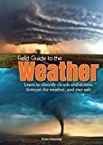 Field Guide to the Weather: Learn to Identify Clouds and Storms, Forecast the...