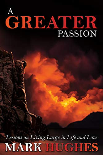 A Greater Passion: Lessons on Living Large in Life and Love by [Mark Hughes]
