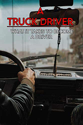 A Truck Driver: What It Takes To Become A Driver: Get Your Licences (English Edition)