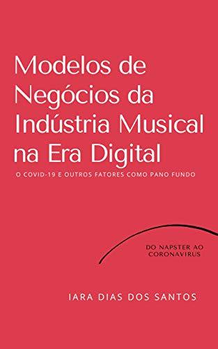 Modelos de Negócios da Indústria Musical na Era Digital: O COVID-19 e Outros Fatores como Pano de Fundo: Do Napster ao Coronavírus