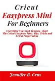 CRICUT EASYPRESS MINI FOR BEGINNERS: Everything You Need To Know About the Cricut EasyPress Mini: Tips, Tricks and Cricut Project Ideas (Complete Beginners Guide Book 2)