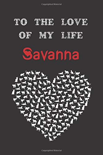 To the love of my life Savanna: Cute Cats Valentine's Day Gift for lovers Notebook, presents Journal (Lined 120 Pages Cream Paper, 6x9 inches, Soft Cover, Matte Finish)