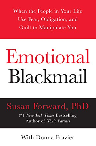 Emotional Blackmail: When the People in Your Life Use Fear,...