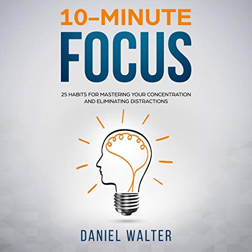 10-Minute Focus: 25 Habits for Mastering Your Concentration...