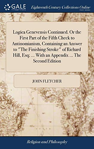 "Logica Genevensis Continued. Or the First Part of the Fifth Check to Antinomianism, Containing an Answer to ""The Finishing Stroke"" of Richard Hill, Esq; ... With an Appendix ... The Second Edition"
