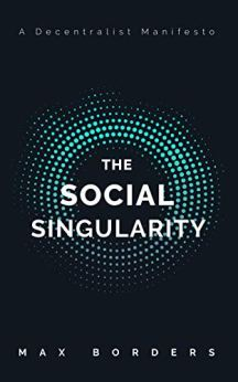 The Social Singularity: How decentralization will allow us to transcend politics, create global prosperity, and avoid the robot apocalypse by [Max Borders]