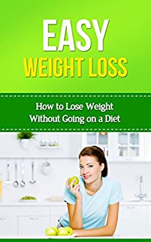 Easy Weightloss: How to Lose Weight Without Going on a Diet (Easy Health Book 1) 1