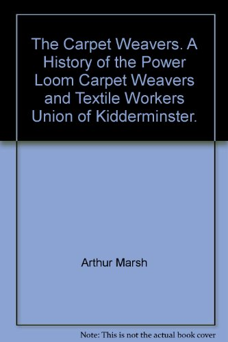 The Carpet Weavers. A History of the Power Loom Carpet Weavers and Textile Workers Union of Kidderminster.