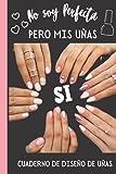 No soy Perfecta pero mis Uñas si -Cuaderno de Diseños de Uñas: Cuaderno para Bocetos de uñas acrilicas/ Practica con 4 dif estilos de uñas y...