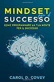 """Mindset per il successo: Il libro sul mindset per avere successo sul lavoro e nella vita. Come utilizzare """"the new psicology of success"""" per il tuo  growth mindset da subito."""