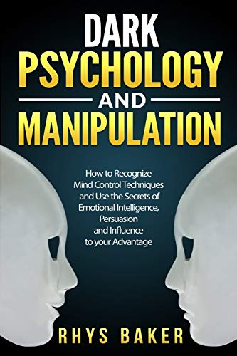 Dark Psychology and Manipulation: How to Recognize Mind Control Techniques and Use the Secrets of Emotional Intelligence, Persuasion and Influence to your Advantage