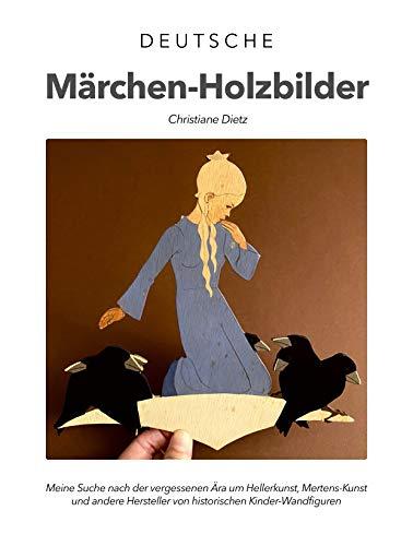 Deutsche Märchen-Holzbilder: Meine Suche nach der vergessenen Ära um Hellerkunst, Mertens-Kunst und andere Hersteller von historischen Kinder-Wandfiguren