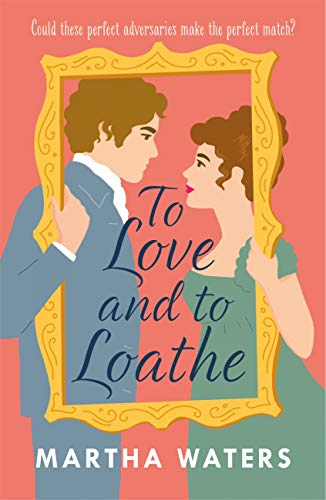 To Love and to Loathe: An effervescent, charming and swoonworthy Regency-era romp by [Martha Waters]