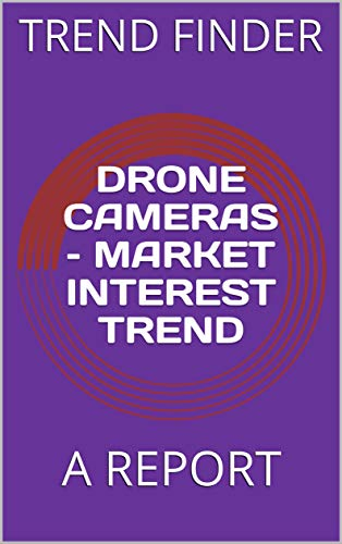 DRONE CAMERAS MARKET INTEREST TREND: A REPORT (English Edition)