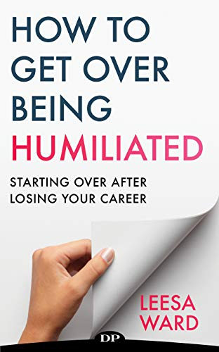 How to Get over Being Humiliated: Starting over after Losing Your Career