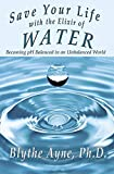 Save Your Life with the Elixir of Water: Becoming pH Balanced in an Unbalanced World (How to Save Your Life) (Volume 4)