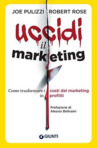 Uccidi il marketing. Come trasformare i costi del marketing in profitti