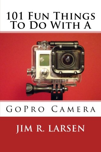 101 Fun Things To Do With A GoPro Camera