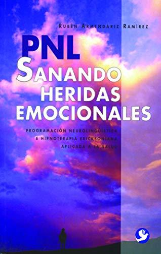 Sanando heridas emocionales: Sanando Heridas Emocionales : Programacion Neurolinguistica E Hipnoterapia Ericksoniana Aplicada a La Salud