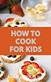 HOW TO COOK FOR KIDS: Building Blocks and Simple Recipes for a Lifetime of Meals and Fun Recipes Kids Will Love to Make