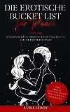Die Erotische Bucket List für Paare: Über 100 spannende Ideen, Erlebnisse und Challenges voller Erotik für Paare - inkl. Spielen und Stellungen für ein tolles Liebesleben