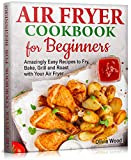 AIR FRYER Cookbook for Beginners : Amazingly Easy Recipes to Fry, Bake, Grill, and Roast with Your Air Fryer