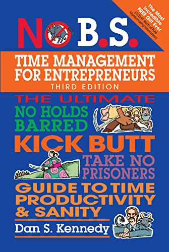 No B.S. Time Management for Entrepreneurs: The Ultimate No Holds Barred Kick Butt Take No Prisoners