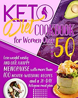 KETO DIET COOKBOOK FOR WOMEN OVER 50: Lose Weight Easily and Live a Happy Menopause with More than 100 Mouth-Watering Recipes and a 21-Day Ketogenic Meal Plan 1