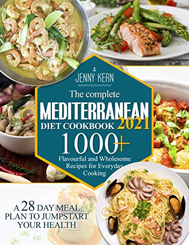 The Complete Mediterranean Diet Cookbook 2021: 1000+ Flavourful and Wholesome Recipes for Everyday Cooking | A 28-Day Meal Plan to Jumpstart your Health