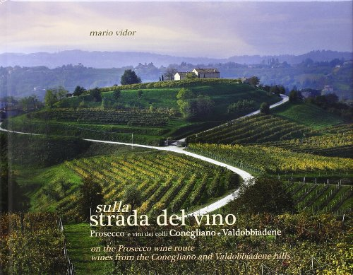 Sulla strada del vino Prosecco e vini dei colli Conegliano e Valdobbiadene. Ediz. italiana e inglese: Wines from the Conegliano and Valdobbiadene Hills