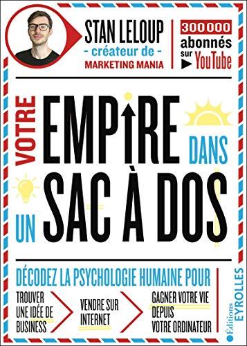 Votre empire dans un sac-à-dos : décodez la psychologie humaine pour trouver une idée de business, vendre sur internet et gagner votre vie depuis votre ordinateur