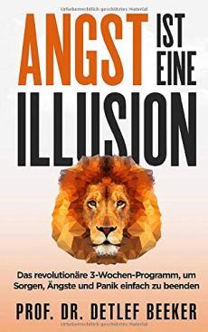 Angst ist eine Illusion: Der neue Weg, Sorgen, Angst und Panik schnell zu beenden: Das revolutionäre 3-Wochen-Programm (5 Minuten täglich für ein besseres Leben, Band 6)