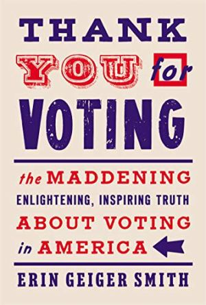Thank You for Voting: The Maddening, Enlightening, Inspiring Truth about Voting in America by Erin Geiger Smith
