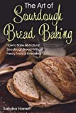 The Art of Sourdough Bread Baking: How to Bake All-Natural Sourdough Bread Without Fancy Tools or Kneading