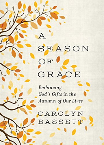 A Season of Grace: Embracing God's Gifts in the Autumn of Our Lives by [Carolyn Bassett]