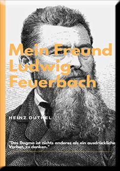MEIN FREUND LUDWIG FEUERBACH - DER PHILOSOPH: DER MENSCH SCHUF GOTT NACH SEINEM BILDE. von [Heinz Duthel]