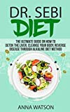 DR. SEBI DIET. THE ULTIMATE GUIDE ON HOW TO DETOX THE LIVER, CLEANSE YOUR BODY, REVERSE DISEASE THROUGH ALKALINE DIET METHOD (How to Lose Weight Fast)