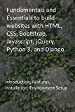 Fundamentals and Essentials to build websites with HTML, CSS, Bootstrap, Javascript, jQuery, Python 3, and Django: Introduction, Features, Installation, Environment Setup