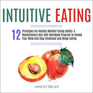 Intuitive Eating: 12 Principles For Healthy Mindful Eating Habits: A Revolutionary Non-diet Workbook Program to Unlock… 1