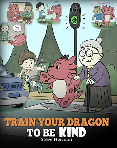 Train Your Dragon To Be Kind: A Dragon Book To Teach...