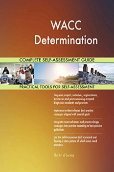 WACC Determination All-Inclusive Self-Assessment - More than 630 Success Criteria, Instant Visual Insights, Comprehensive Spreadsheet Dashboard, Auto-Prioritized for Quick Results