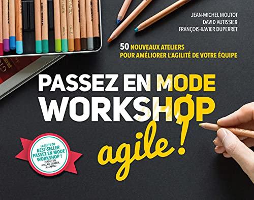 Passez en mode workshop agile !. 50 nouveaux ateliers pour améliorer l'agilité de votre équipe