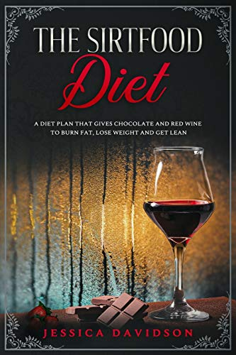 The Sirtfood Diet: A Diet Plan That Gives Chocolate and Red Wine to Burn Fat, Lose Weight and Get Lean