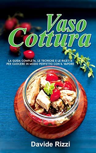 Vasocottura: La Guida Completa, le Tecniche e le Ricette per Cuocere in Modo Perfetto con il Vapore